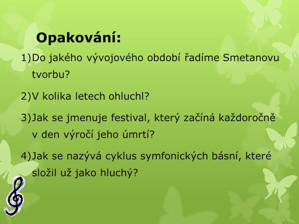 Opakování: 1)Do jakého vývojového období řadíme Smetanovu tvorbu? 2)V kolika letech ohluchl? 3)Jak se jmenuje festival, který začíná každoročně v den