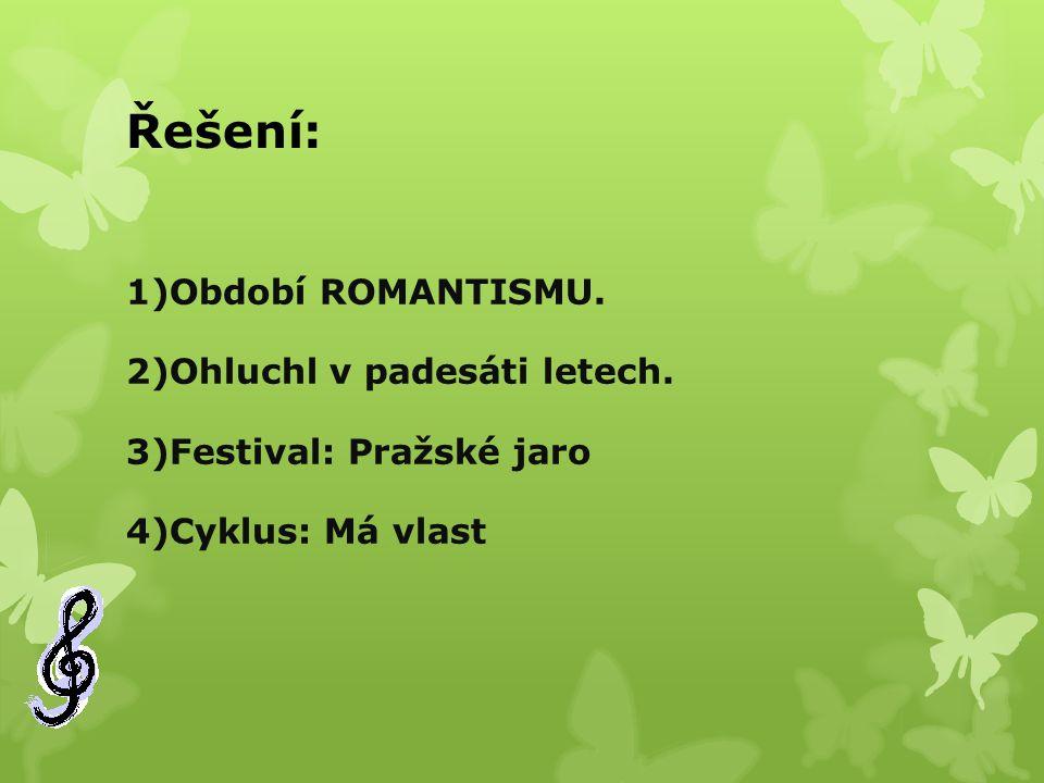 Řešení: 1)Období ROMANTISMU. 2)Ohluchl v padesáti letech. 3)Festival: Pražské jaro 4)Cyklus: Má vlast