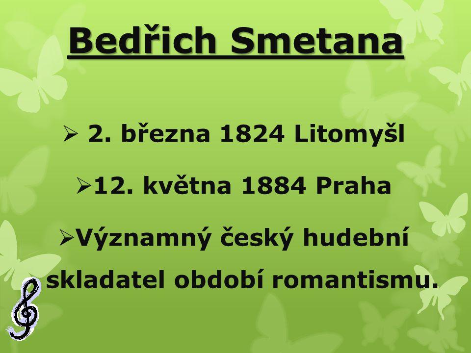 Bedřich Smetana  2. března 1824 Litomyšl  12. května 1884 Praha  Významný český hudební skladatel období romantismu.
