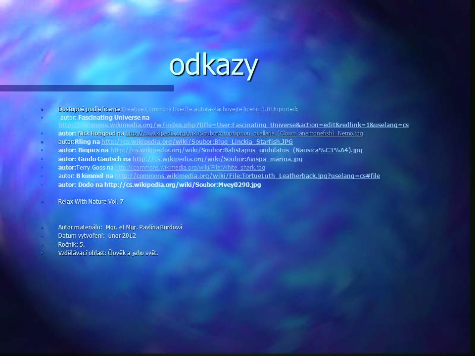 odkazy Dostupné podle licenceDostupné podle licence Creative Commons Uveďte autora-Zachovejte licenci 3.0 Unported:Creative CommonsUveďte autora-Zachovejte licenci 3.0 Unported autor: Fascinating Universe na http://commons.wikimedia.org/w/index.php?title=User:Fascinating_Universe&action=edit&redlink=1&uselang=cs http://commons.wikimedia.org/w/index.php?title=User:Fascinating_Universe&action=edit&redlink=1&uselang=cs Nick Hobgood na http://cs.wikipedia.org/wiki/Soubor:Amphiprion_ocellaris_(Clown_anemonefish)_Nemo.jpgautor: Nick Hobgood na http://cs.wikipedia.org/wiki/Soubor:Amphiprion_ocellaris_(Clown_anemonefish)_Nemo.jpghttp://cs.wikipedia.org/wiki/Soubor:Amphiprion_ocellaris_(Clown_anemonefish)_Nemo.jpg autor:autor:Rling na http://cs.wikipedia.org/wiki/Soubor:Blue_Linckia_Starfish.JPGhttp://cs.wikipedia.org/wiki/Soubor:Blue_Linckia_Starfish.JPG autor: Biopics na http://cs.wikipedia.org/wiki/Soubor:Balistapus_undulatus_(Nausica%C3%A4).jpghttp://cs.wikipedia.org/wiki/Soubor:Balistapus_undulatus_(Nausica%C3%A4).jpg autor: Guido Gautsch na http://cs.wikipedia.org/wiki/Soubor:Avispa_marina.jpghttp://cs.wikipedia.org/wiki/Soubor:Avispa_marina.jpg autor:Terry Goss na http://commons.wikimedia.org/wiki/File:White_shark.jpghttp://commons.wikimedia.org/wiki/File:White_shark.jpg autor: B kimmel na http://commons.wikimedia.org/wiki/File:TortueLuth_Leatherback.jpg?uselang=cs#filehttp://commons.wikimedia.org/wiki/File:TortueLuth_Leatherback.jpg?uselang=cs#file autor: Dodo na http://cs.wikipedia.org/wiki/Soubor:Mvey0290.jpg Relax With Nature Vol.