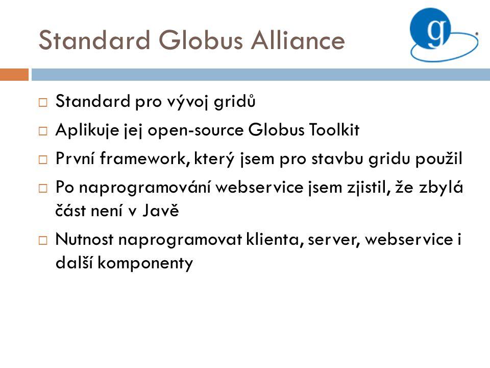 Standard Globus Alliance  Standard pro vývoj gridů  Aplikuje jej open-source Globus Toolkit  První framework, který jsem pro stavbu gridu použil  Po naprogramování webservice jsem zjistil, že zbylá část není v Javě  Nutnost naprogramovat klienta, server, webservice i další komponenty