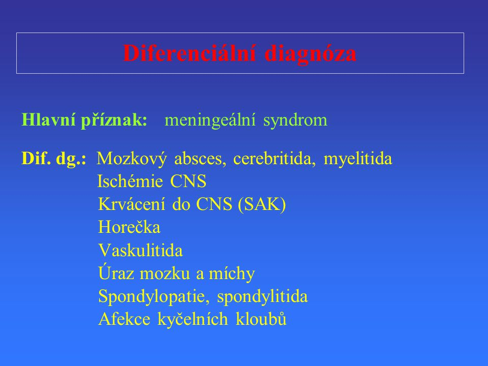 Diferenciální diagnóza Hlavní p ř íznak: meningeální syndrom Dif. dg.: Mozkový absces, cerebritida, myelitida Ischémie CNS Krvácení do CNS (SAK) Hore