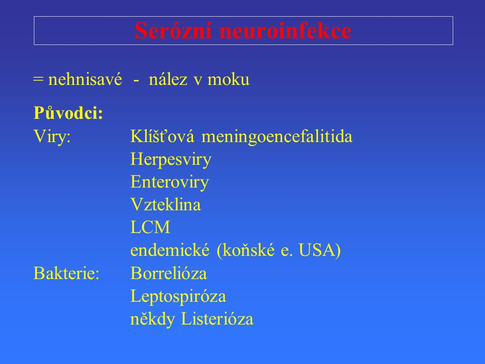 Serózní neuroinfekce = nehnisavé - nález v moku Původci: Viry: Klíšťová meningoencefalitida Herpesviry Enteroviry Vzteklina LCM endemické (koňské e.