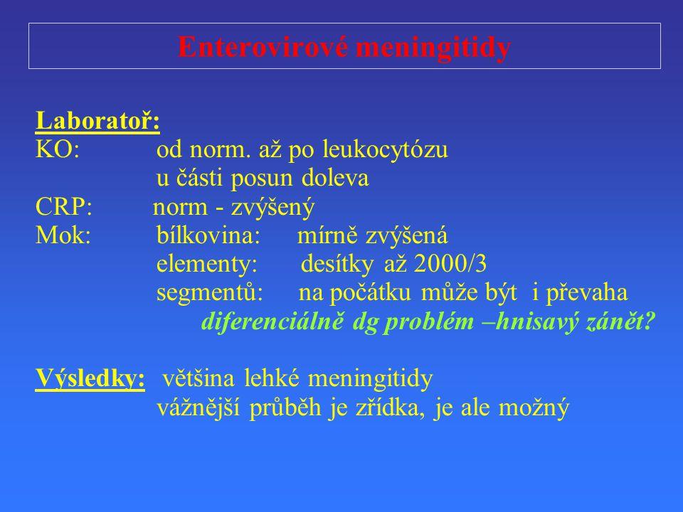 Enterovirové meningitidy Laborato ř : KO: od norm. až po leukocytózu u části posun doleva CRP: norm - zvýšený Mok:bílkovina: mírně zvýšená elementy: d