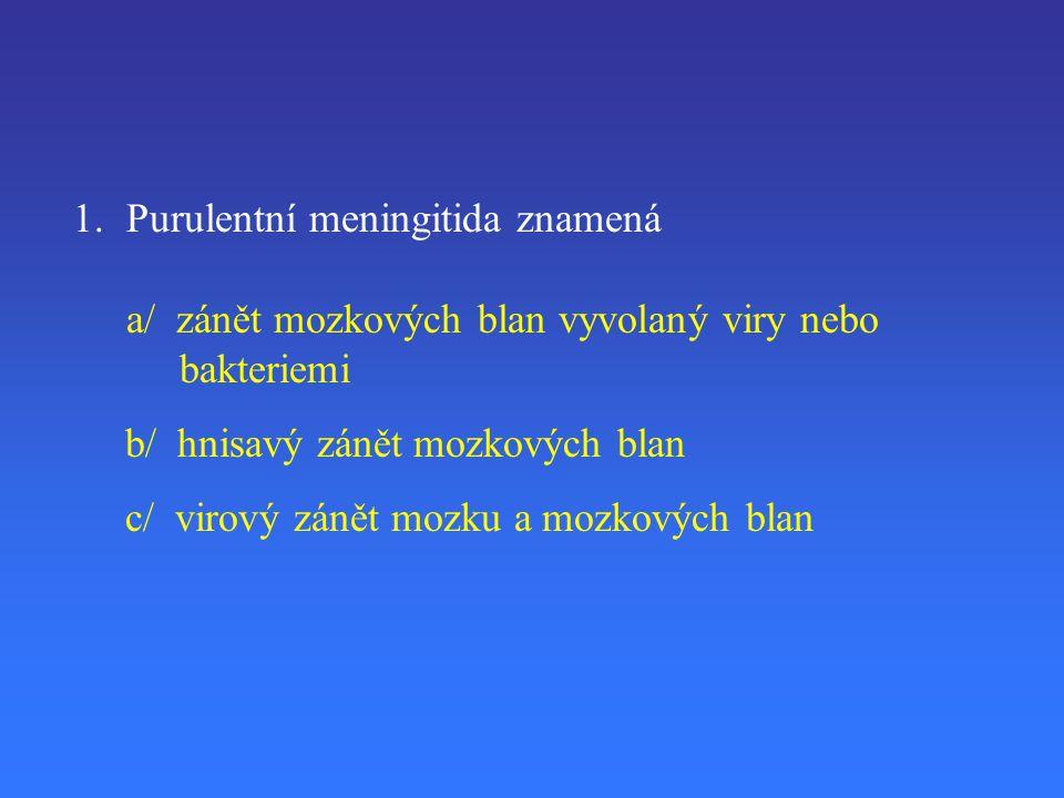 1.Purulentní meningitida znamená a/ zánět mozkových blan vyvolaný viry nebo bakteriemi b/ hnisavý zánět mozkových blan c/ virový zánět mozku a mozkových blan