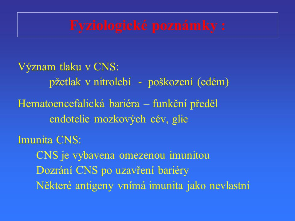 Fyziologické poznámky : Význam tlaku v CNS: p ž etlak v nitrolebí - poškození (edém) Hematoencefalická bariéra – funk č ní p ř eděl endotelie mozkových cév, glie Imunita CNS: CNS je vybavena omezenou imunitou Dozrání CNS po uzav ř ení bariéry N ě které antigeny vnímá imunita jako nevlastní