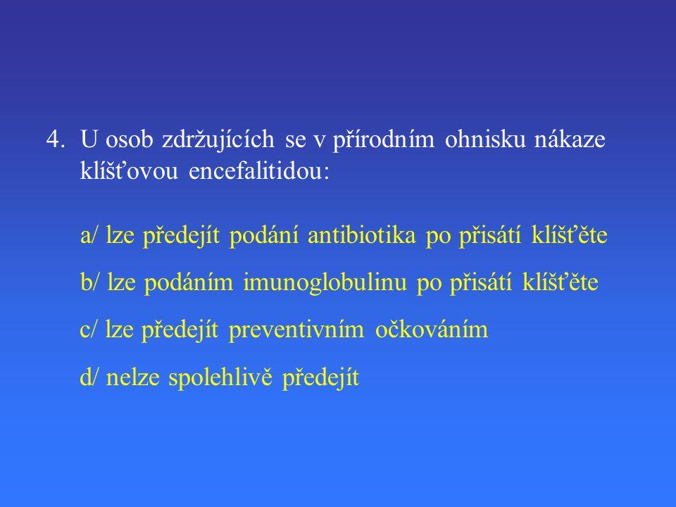 4. U osob zdržujících se v přírodním ohnisku nákaze klíšťovou encefalitidou: a/ lze předejít podání antibiotika po přisátí klíšťěte b/ lze podáním imu