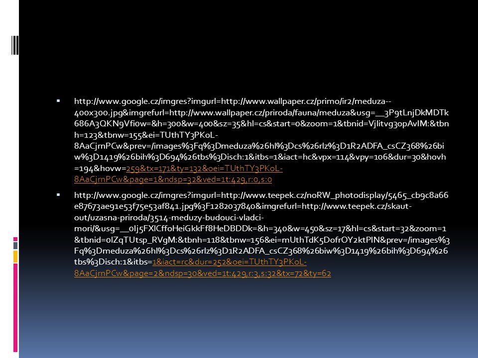  http://www.google.cz/imgres?imgurl=http://www.wallpaper.cz/primo/ir2/meduza-- 400x300.jpg&imgrefurl=http://www.wallpaper.cz/priroda/fauna/meduza&usg=__3P9tLnjDkMDTk 686A3QKN9Vfi0w=&h=300&w=400&sz=35&hl=cs&start=0&zoom=1&tbnid=VjIitvg3opAvIM:&tbn h=123&tbnw=155&ei=TUthTY3PKoL- 8AaCjrnPCw&prev=/images%3Fq%3Dmeduza%26hl%3Dcs%26rlz%3D1R2ADFA_csCZ368%26bi w%3D1419%26bih%3D694%26tbs%3Disch:1&itbs=1&iact=hc&vpx=114&vpy=106&dur=30&hovh =194&hovw=259&tx=171&ty=132&oei=TUthTY3PKoL- 8AaCjrnPCw&page=1&ndsp=32&ved=1t:429,r:0,s:0259&tx=171&ty=132&oei=TUthTY3PKoL- 8AaCjrnPCw&page=1&ndsp=32&ved=1t:429,r:0,s:0  http://www.google.cz/imgres?imgurl=http://www.teepek.cz/noRW_photodisplay/5465_cb9c8a66 e87673ae91e53f75e53af841.jpg%3F1282037840&imgrefurl=http://www.teepek.cz/skaut- out/uzasna-priroda/3514-meduzy-budouci-vladci- mori/&usg=__0Ij5FXlCffoHeiGkkFf8HeDBDDk=&h=340&w=450&sz=17&hl=cs&start=32&zoom=1 &tbnid=0lZqTUtsp_RVgM:&tbnh=118&tbnw=156&ei=mUthTdK5DofrOY2ktPIN&prev=/images%3 Fq%3Dmeduza%26hl%3Dcs%26rlz%3D1R2ADFA_csCZ368%26biw%3D1419%26bih%3D694%26 tbs%3Disch:1&itbs=1&iact=rc&dur=252&oei=TUthTY3PKoL- 8AaCjrnPCw&page=2&ndsp=30&ved=1t:429,r:3,s:32&tx=72&ty=621&iact=rc&dur=252&oei=TUthTY3PKoL- 8AaCjrnPCw&page=2&ndsp=30&ved=1t:429,r:3,s:32&tx=72&ty=62