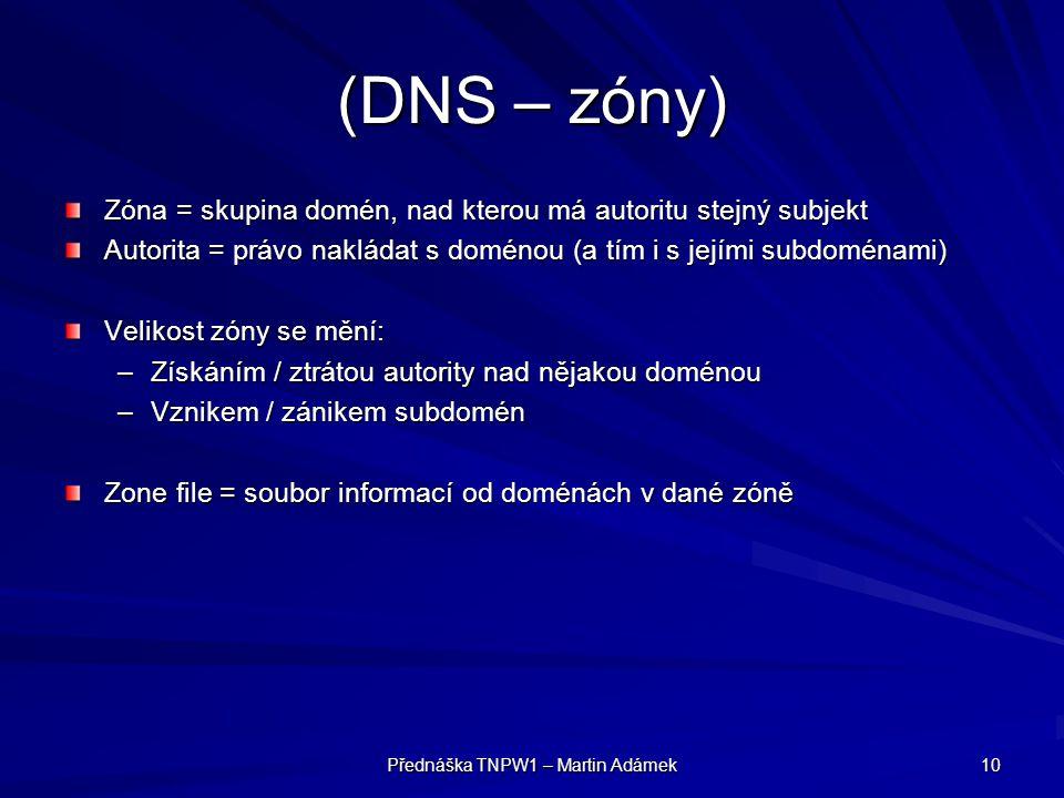 Přednáška TNPW1 – Martin Adámek 10 (DNS – zóny) Zóna = skupina domén, nad kterou má autoritu stejný subjekt Autorita = právo nakládat s doménou (a tím i s jejími subdoménami) Velikost zóny se mění: –Získáním / ztrátou autority nad nějakou doménou –Vznikem / zánikem subdomén Zone file = soubor informací od doménách v dané zóně