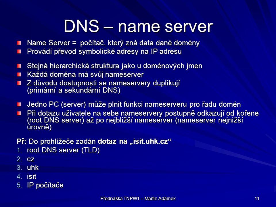 """Přednáška TNPW1 – Martin Adámek 11 DNS – name server Name Server = počítač, který zná data dané domény Provádí převod symbolické adresy na IP adresu Stejná hierarchická struktura jako u doménových jmen Každá doména má svůj nameserver Z důvodu dostupnosti se nameservery duplikují (primární a sekundární DNS) Jedno PC (server) může plnit funkci nameserveru pro řadu domén Při dotazu uživatele na sebe nameservery postupně odkazují od kořene (root DNS server) až po nejbližší nameserver (nameserver nejnižší úrovně) Př: Do prohlížeče zadán dotaz na """"isit.uhk.cz 1."""