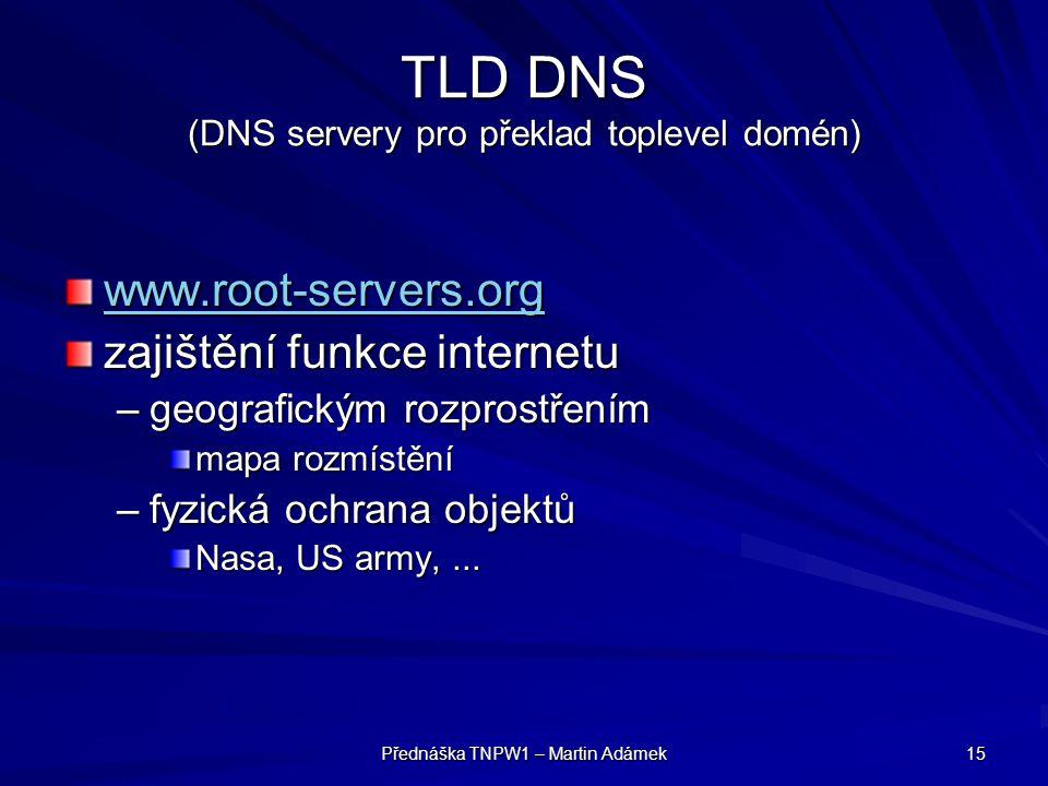 Přednáška TNPW1 – Martin Adámek 15 TLD DNS (DNS servery pro překlad toplevel domén) www.root-servers.org zajištění funkce internetu –geografickým rozprostřením mapa rozmístění –fyzická ochrana objektů Nasa, US army,...