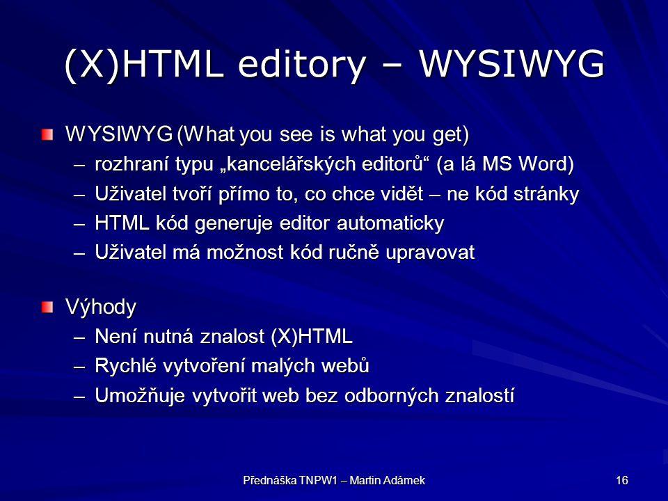"""Přednáška TNPW1 – Martin Adámek 16 (X)HTML editory – WYSIWYG WYSIWYG (What you see is what you get) –rozhraní typu """"kancelářských editorů (a lá MS Word) –Uživatel tvoří přímo to, co chce vidět – ne kód stránky –HTML kód generuje editor automaticky –Uživatel má možnost kód ručně upravovat Výhody –Není nutná znalost (X)HTML –Rychlé vytvoření malých webů –Umožňuje vytvořit web bez odborných znalostí"""