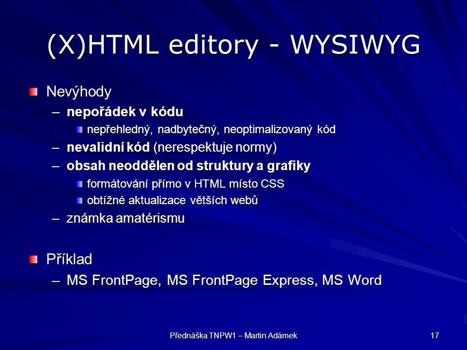 Přednáška TNPW1 – Martin Adámek 17 (X)HTML editory - WYSIWYG Nevýhody –nepořádek v kódu nepřehledný, nadbytečný, neoptimalizovaný kód –nevalidní kód (nerespektuje normy) –obsah neoddělen od struktury a grafiky formátování přímo v HTML místo CSS obtížné aktualizace větších webů –známka amatérismu Příklad –MS FrontPage, MS FrontPage Express, MS Word