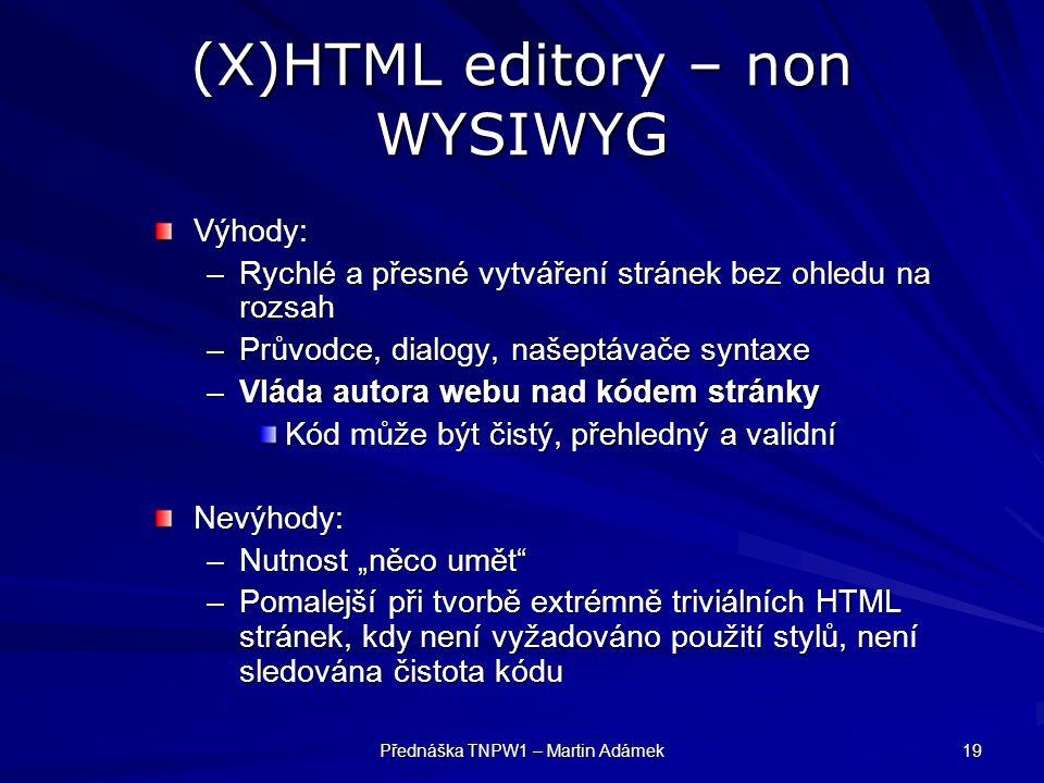 """Přednáška TNPW1 – Martin Adámek 19 (X)HTML editory – non WYSIWYG Výhody: –Rychlé a přesné vytváření stránek bez ohledu na rozsah –Průvodce, dialogy, našeptávače syntaxe –Vláda autora webu nad kódem stránky Kód může být čistý, přehledný a validní Nevýhody: –Nutnost """"něco umět –Pomalejší při tvorbě extrémně triviálních HTML stránek, kdy není vyžadováno použití stylů, není sledována čistota kódu"""