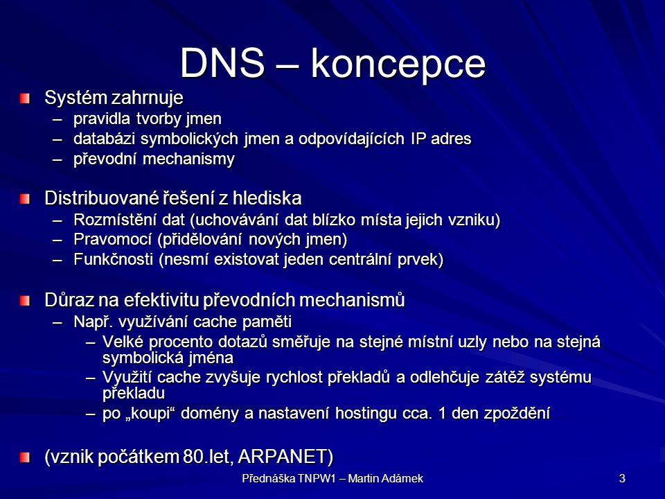 Přednáška TNPW1 – Martin Adámek 3 DNS – koncepce Systém zahrnuje –pravidla tvorby jmen –databázi symbolických jmen a odpovídajících IP adres –převodní mechanismy Distribuované řešení z hlediska –Rozmístění dat (uchovávání dat blízko místa jejich vzniku) –Pravomocí (přidělování nových jmen) –Funkčnosti (nesmí existovat jeden centrální prvek) Důraz na efektivitu převodních mechanismů –Např.
