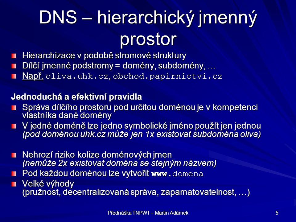Přednáška TNPW1 – Martin Adámek 6 DNS – hierarchický jmenný prostor Tečková notace: –domény jednotlivých úrovní se v rámci celého doménového jména oddělují tečkami Subdoména se zapisuje vždy vlevo od domény vyšší úrovně Jednotlivá část může mít max.