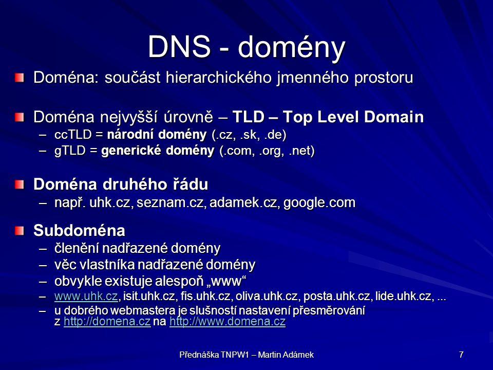 Přednáška TNPW1 – Martin Adámek 7 DNS - domény Doména: součást hierarchického jmenného prostoru Doména nejvyšší úrovně – TLD – Top Level Domain –ccTLD = národní domény (.cz,.sk,.de) –gTLD = generické domény (.com,.org,.net) Doména druhého řádu –např.
