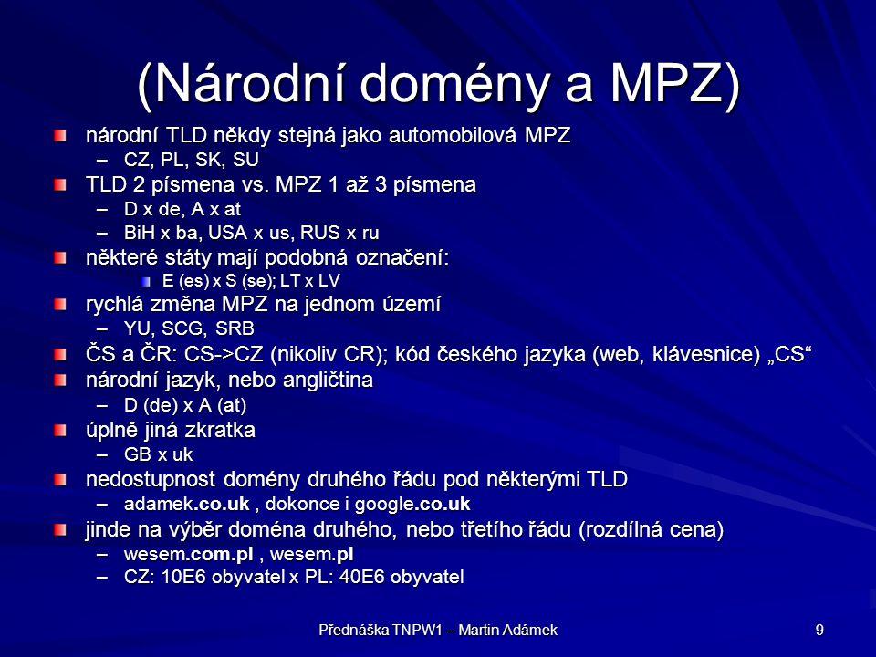 Přednáška TNPW1 – Martin Adámek 9 (Národní domény a MPZ) národní TLD někdy stejná jako automobilová MPZ –CZ, PL, SK, SU TLD 2 písmena vs.