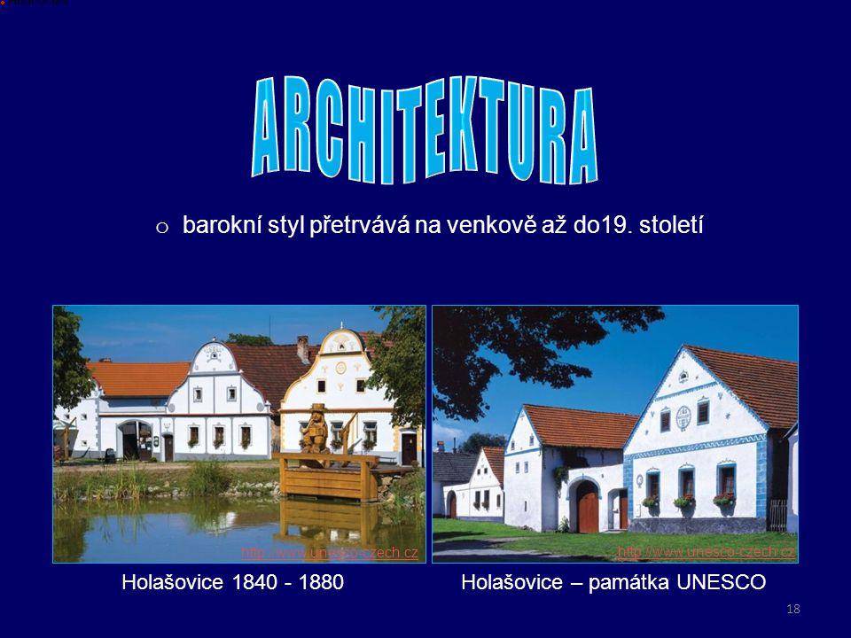 o barokní styl přetrvává na venkově až do19. století Holašovice 1840 - 1880 Hodnoceni Holašovice – památka UNESCO http://www.unesco-czech.cz 18