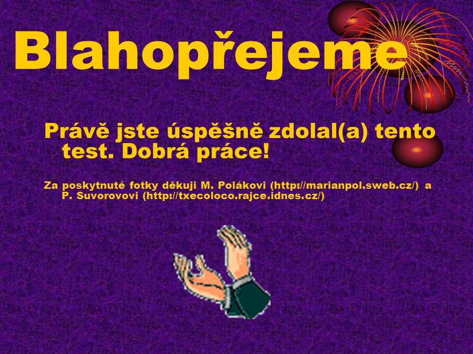 Blahopřejeme Právě jste úspěšně zdolal(a) tento test. Dobrá práce! Za poskytnuté fotky děkuji M. Polákovi (http://marianpol.sweb.cz/) a P. Suvorovovi