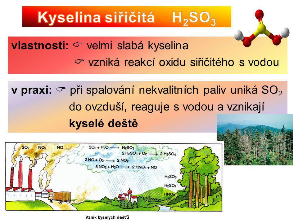 vlastnosti:  velmi slabá kyselina  vzniká reakcí oxidu siřičitého s vodou v praxi:  při spalování nekvalitních paliv uniká SO 2 do ovzduší, reaguje