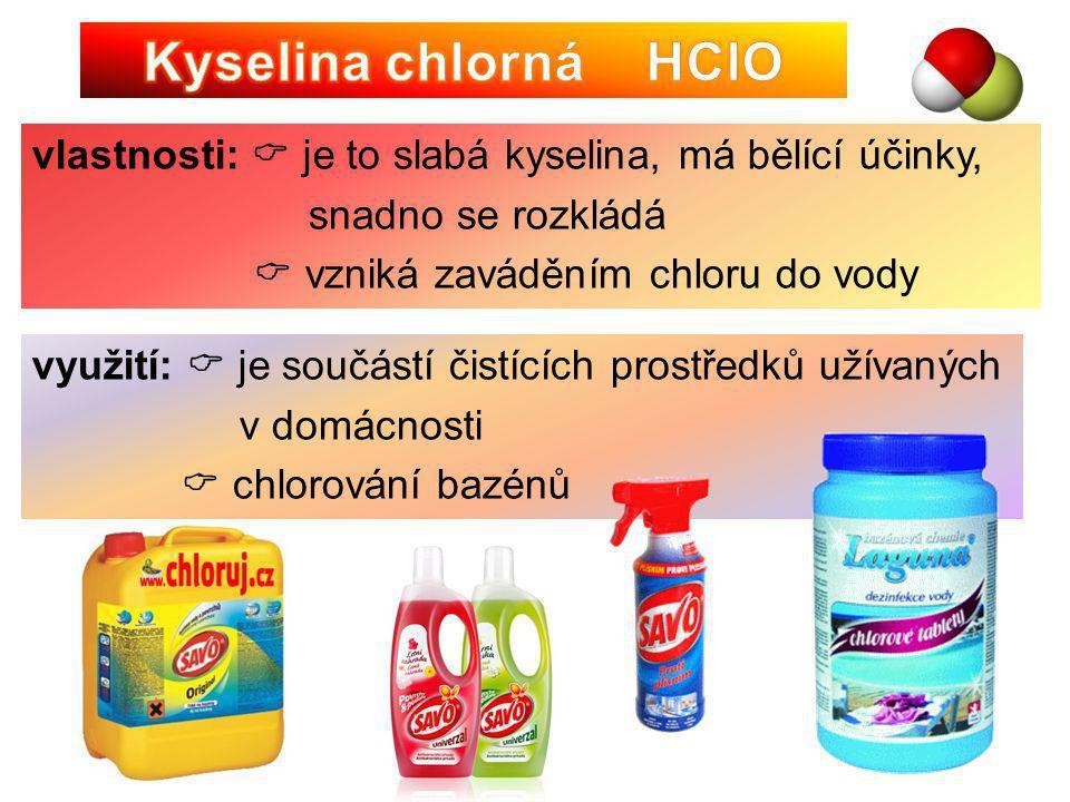 využití:  je součástí čistících prostředků užívaných v domácnosti  chlorování bazénů vlastnosti:  je to slabá kyselina, má bělící účinky, snadno se