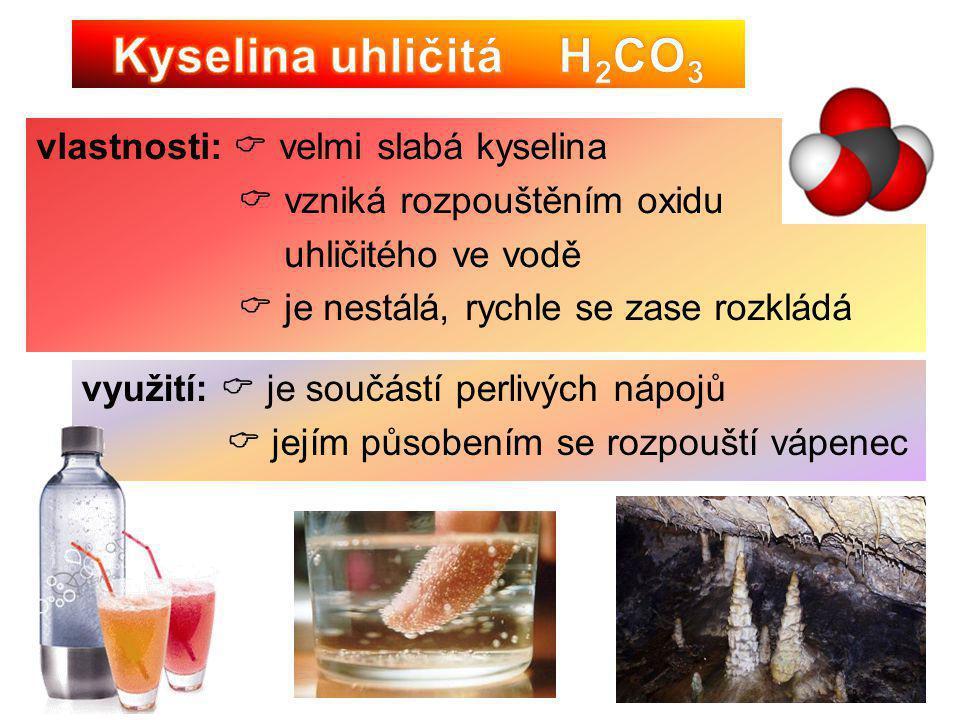 vlastnosti:  velmi slabá kyselina  vzniká rozpouštěním oxidu uhličitého ve vodě  je nestálá, rychle se zase rozkládá využití:  je součástí perlivý