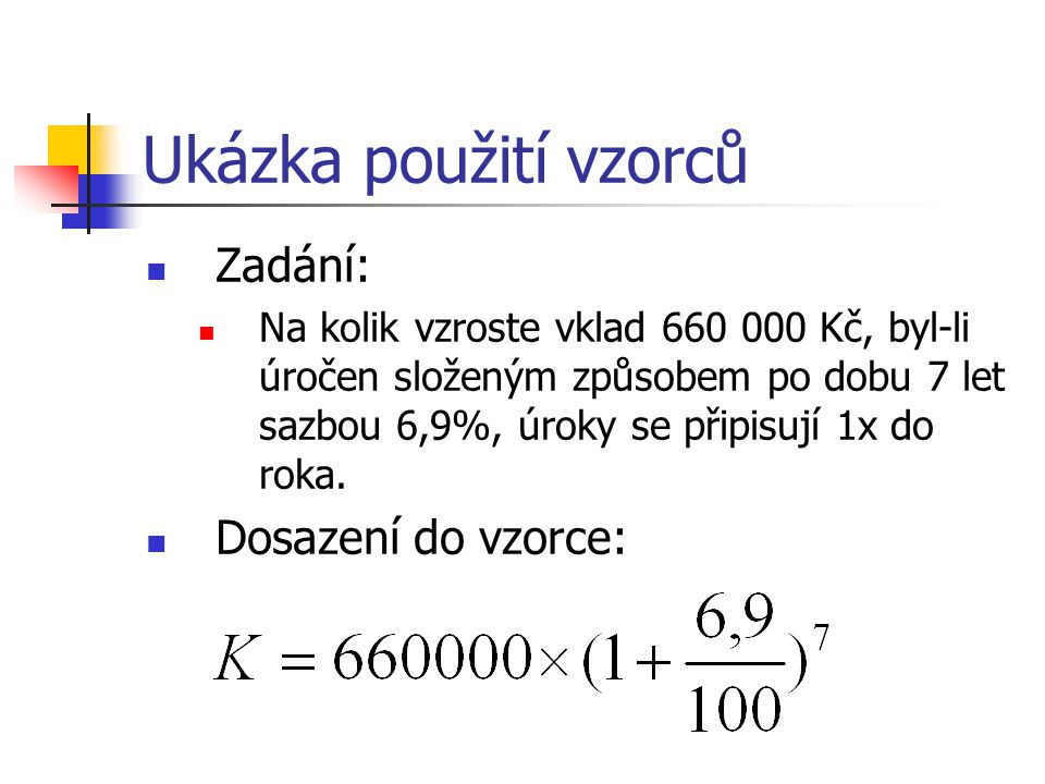 Ukázka použití vzorců Zadání: Na kolik vzroste vklad 660 000 Kč, byl-li úročen složeným způsobem po dobu 7 let sazbou 6,9%, úroky se připisují 1x do roka.