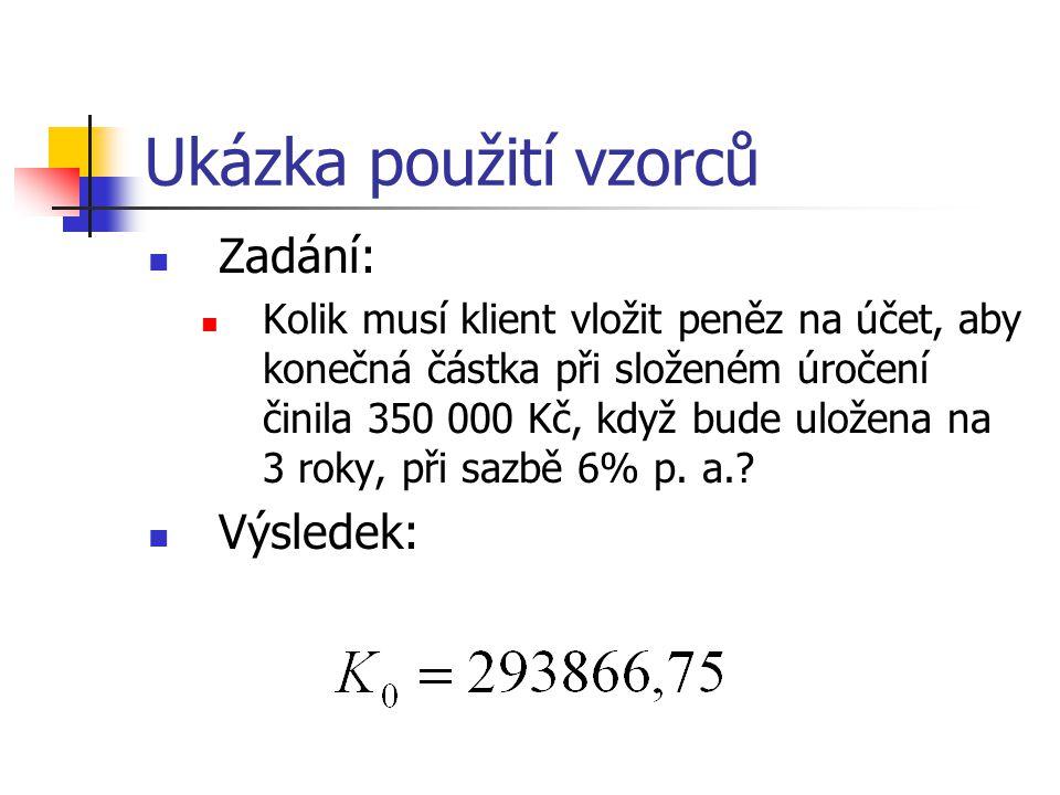 Ukázka použití vzorců Zadání: Kolik musí klient vložit peněz na účet, aby konečná částka při složeném úročení činila 350 000 Kč, když bude uložena na 3 roky, při sazbě 6% p.