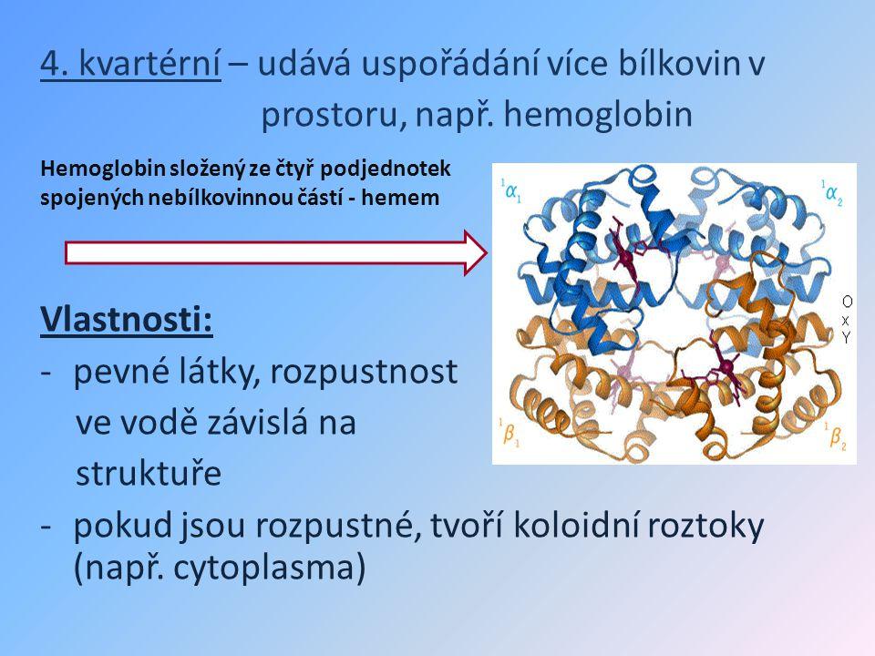 4. kvartérní – udává uspořádání více bílkovin v prostoru, např. hemoglobin Vlastnosti: -pevné látky, rozpustnost ve vodě závislá na struktuře -pokud j