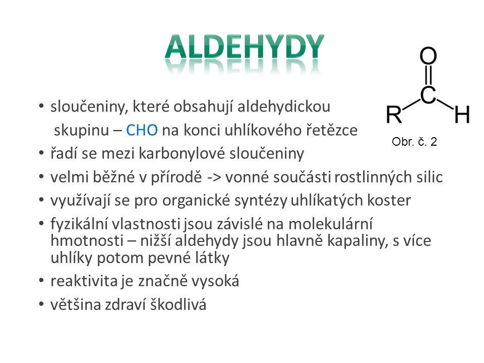 sloučeniny, které obsahují aldehydickou skupinu – CHO na konci uhlíkového řetězce řadí se mezi karbonylové sloučeniny velmi běžné v přírodě -> vonné s