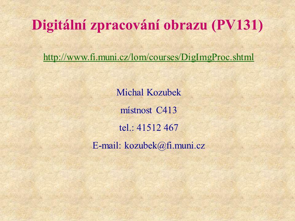 Digitální zpracování obrazu (PV131) http://www.fi.muni.cz/lom/courses/DigImgProc.shtml Michal Kozubek místnost C413 tel.: 41512 467 E-mail: kozubek@fi.muni.cz