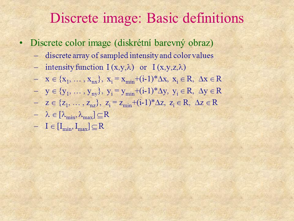 Discrete image: Basic definitions Discrete color image (diskrétní barevný obraz) – discrete array of sampled intensity and color values – intensity function I (x,y, ) or I (x,y,z, ) – x  {x 1, …, x nx }, x i = x min +(i-1)*  x, x i  R,  x  R – y  {y 1, …, y ny }, y i = y min +(i-1)*  y, y i  R,  y  R – z  {z 1, …, z nz }, z i = z min +(i-1)*  z, z i  R,  z  R –  [ min, max ]  R – I  [I min, I max ]  R