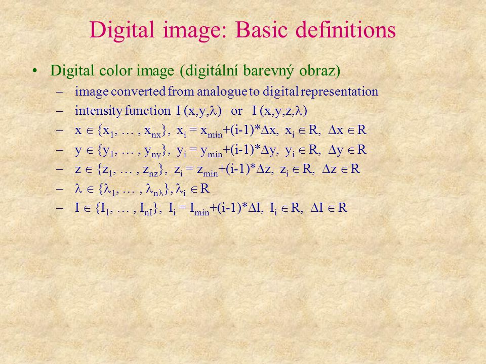 Digital image: Basic definitions Digital color image (digitální barevný obraz) – image converted from analogue to digital representation – intensity function I (x,y, ) or I (x,y,z, ) – x  {x 1, …, x nx }, x i = x min +(i-1)*  x, x i  R,  x  R – y  {y 1, …, y ny }, y i = y min +(i-1)*  y, y i  R,  y  R – z  {z 1, …, z nz }, z i = z min +(i-1)*  z, z i  R,  z  R –  { 1, …, n }, i  R – I  {I 1, …, I nI }, I i = I min +(i-1)*  I, I i  R,  I  R
