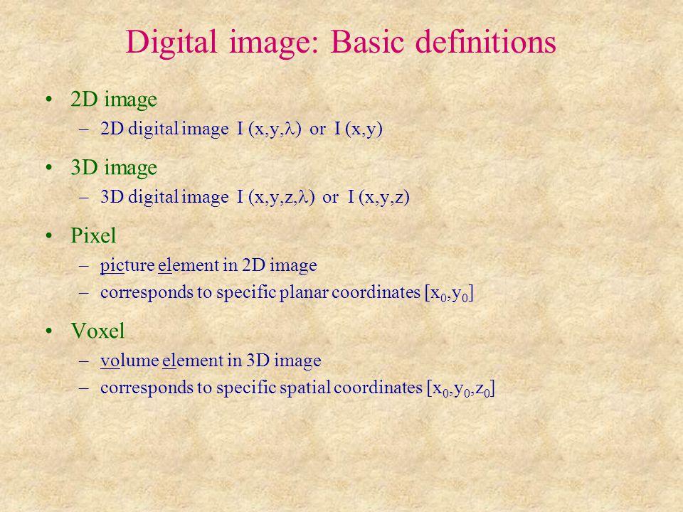 Digital image: Basic definitions 2D image –2D digital image I (x,y, ) or I (x,y) 3D image –3D digital image I (x,y,z, ) or I (x,y,z) Pixel –picture element in 2D image –corresponds to specific planar coordinates [x 0,y 0 ] Voxel –volume element in 3D image –corresponds to specific spatial coordinates [x 0,y 0,z 0 ]