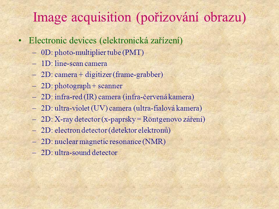 Image acquisition (pořizování obrazu) Electronic devices (elektronická zařízení) –0D: photo-multiplier tube (PMT) –1D: line-scan camera –2D: camera + digitizer (frame-grabber) –2D: photograph + scanner –2D: infra-red (IR) camera (infra-červená kamera) –2D: ultra-violet (UV) camera (ultra-fialová kamera) –2D: X-ray detector (x-paprsky = Röntgenovo záření) –2D: electron detector (detektor elektronů) –2D: nuclear magnetic resonance (NMR) –2D: ultra-sound detector