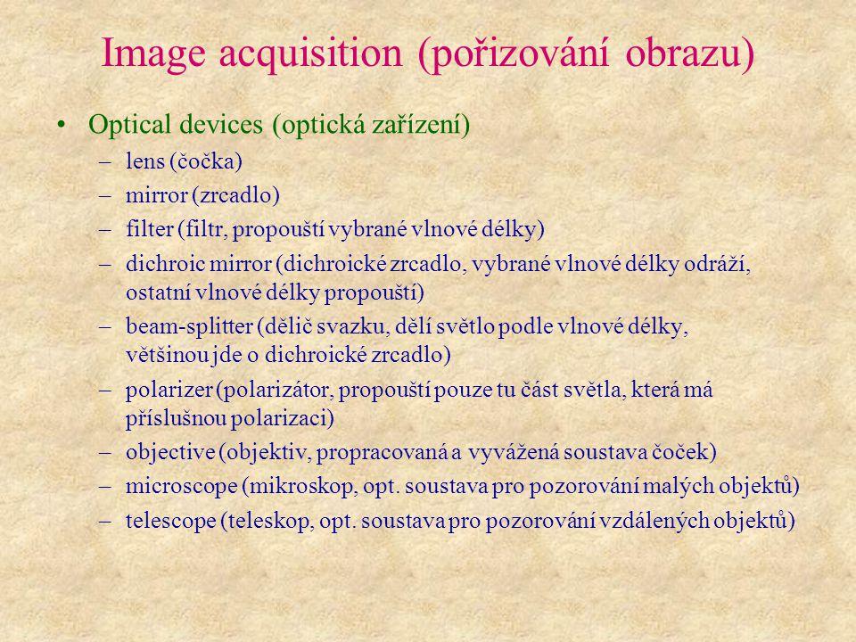 Image acquisition (pořizování obrazu) Optical devices (optická zařízení) –lens (čočka) –mirror (zrcadlo) –filter (filtr, propouští vybrané vlnové délky) –dichroic mirror (dichroické zrcadlo, vybrané vlnové délky odráží, ostatní vlnové délky propouští) –beam-splitter (dělič svazku, dělí světlo podle vlnové délky, většinou jde o dichroické zrcadlo) –polarizer (polarizátor, propouští pouze tu část světla, která má příslušnou polarizaci) –objective (objektiv, propracovaná a vyvážená soustava čoček) –microscope (mikroskop, opt.