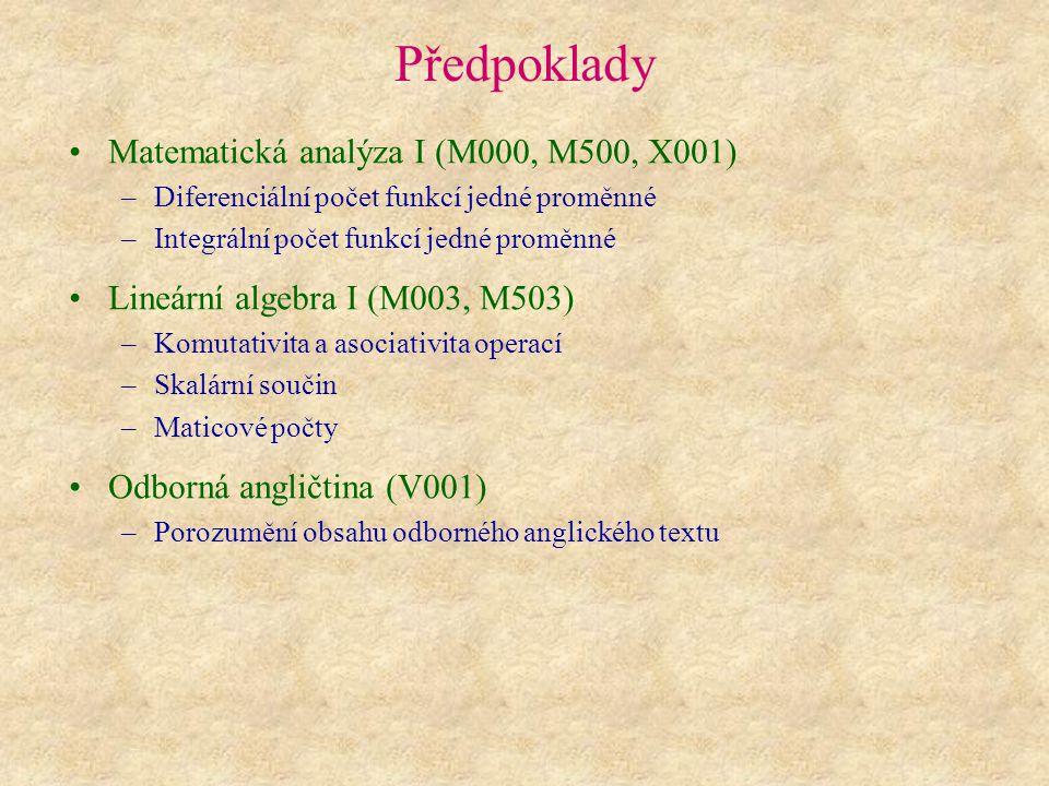 Předpoklady Matematická analýza I (M000, M500, X001) –Diferenciální počet funkcí jedné proměnné –Integrální počet funkcí jedné proměnné Lineární algebra I (M003, M503) –Komutativita a asociativita operací –Skalární součin –Maticové počty Odborná angličtina (V001) –Porozumění obsahu odborného anglického textu