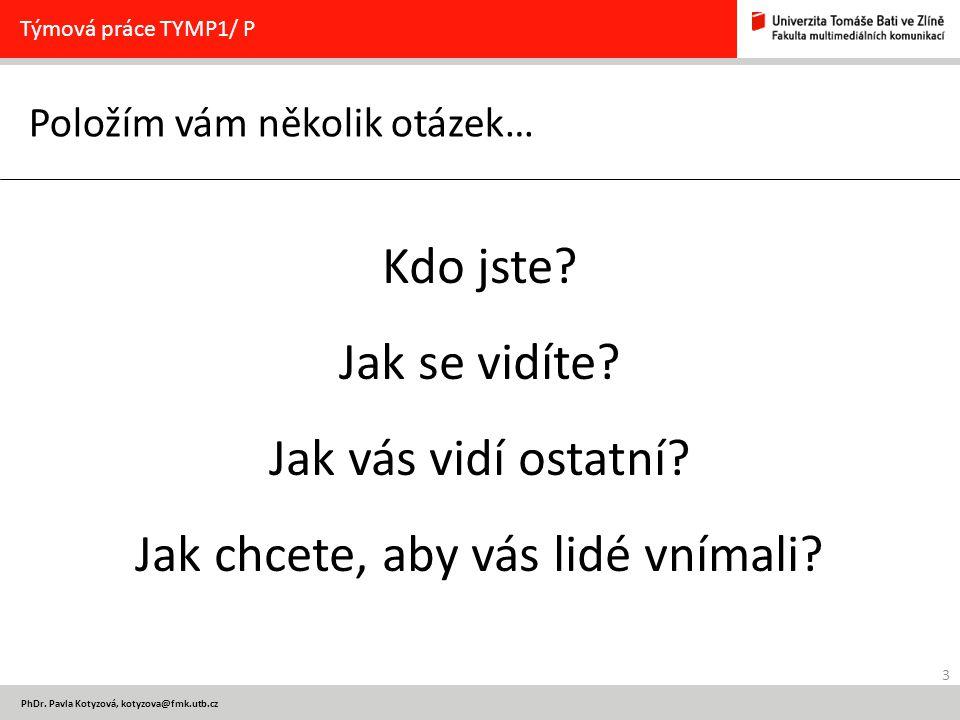 24 PhDr.Pavla Kotyzová, kotyzova@fmk.utb.cz Tak ještě jednou………… Týmová práce TYMP1/ P Kdo jste.