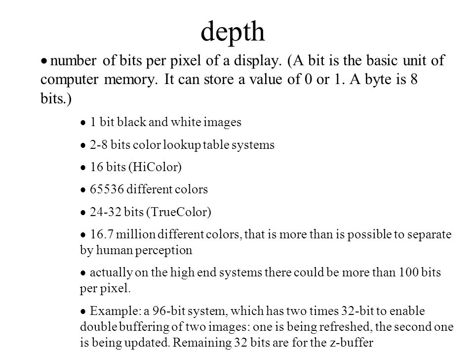 depth  number of bits per pixel of a display. (A bit is the basic unit of computer memory. It can store a value of 0 or 1. A byte is 8 bits.)  1 bit
