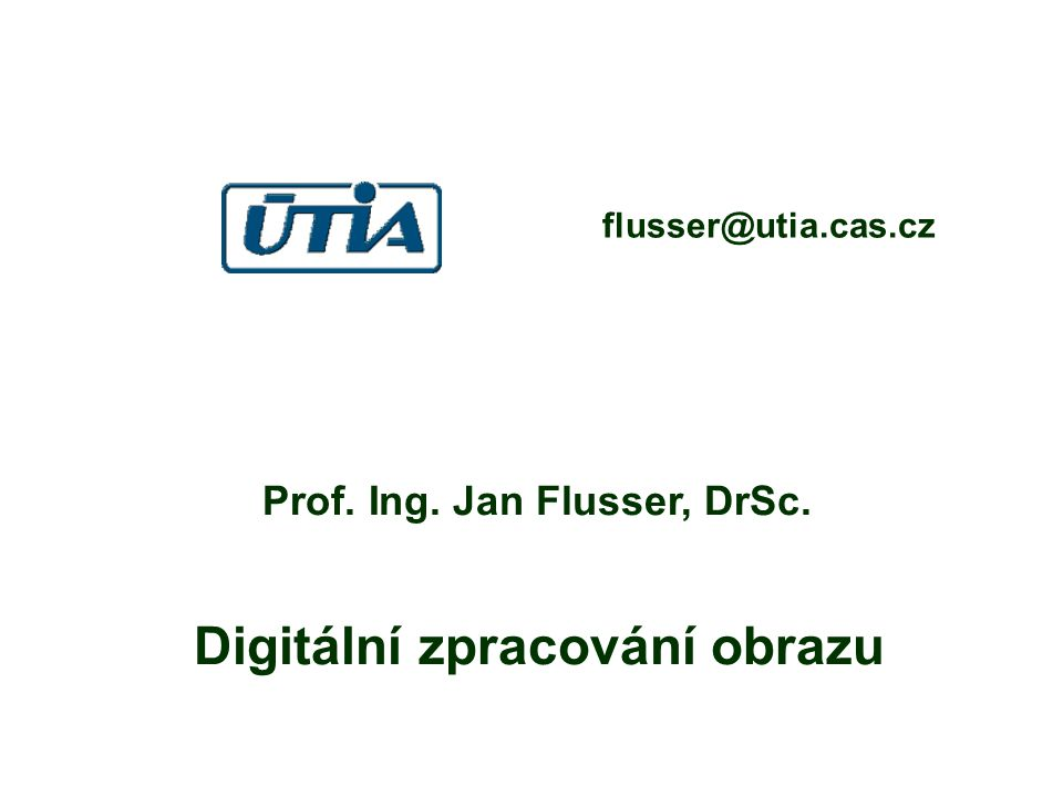 Prof. Ing. Jan Flusser, DrSc. Digitální zpracování obrazu flusser@utia.cas.cz