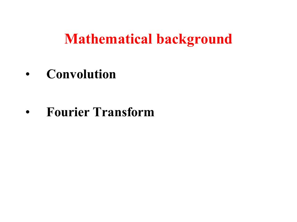 Mathematical background Convolution Fourier Transform
