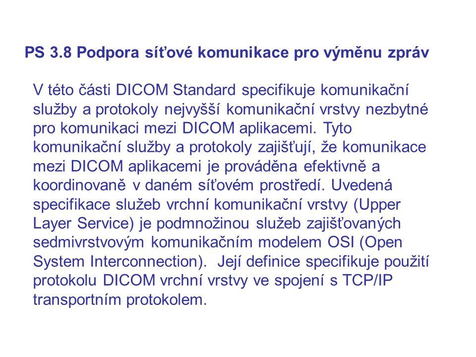PS 3.8 Podpora síťové komunikace pro výměnu zpráv V této části DICOM Standard specifikuje komunikační služby a protokoly nejvyšší komunikační vrstvy nezbytné pro komunikaci mezi DICOM aplikacemi.