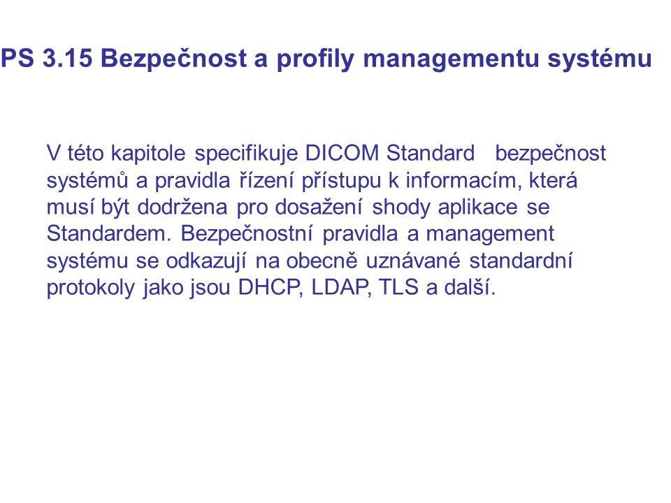 PS 3.15 Bezpečnost a profily managementu systému V této kapitole specifikuje DICOM Standard bezpečnost systémů a pravidla řízení přístupu k informacím, která musí být dodržena pro dosažení shody aplikace se Standardem.