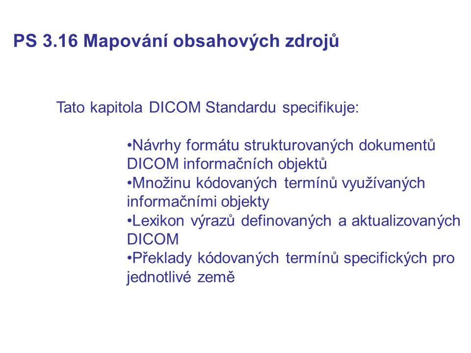 PS 3.16 Mapování obsahových zdrojů Tato kapitola DICOM Standardu specifikuje: Návrhy formátu strukturovaných dokumentů DICOM informačních objektů Množinu kódovaných termínů využívaných informačními objekty Lexikon výrazů definovaných a aktualizovaných DICOM Překlady kódovaných termínů specifických pro jednotlivé země