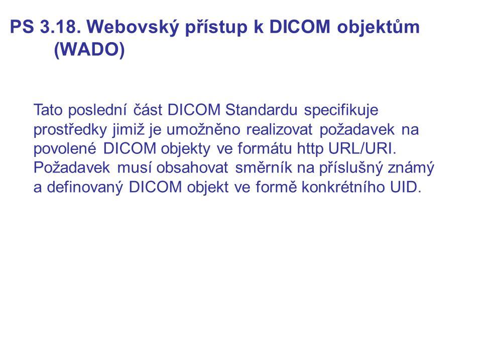 PS 3.18. Webovský přístup k DICOM objektům (WADO) Tato poslední část DICOM Standardu specifikuje prostředky jimiž je umožněno realizovat požadavek na