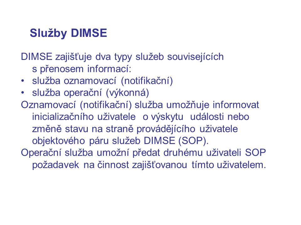 Služby DIMSE DIMSE zajišťuje dva typy služeb souvisejících s přenosem informací: služba oznamovací (notifikační) služba operační (výkonná) Oznamovací (notifikační) služba umožňuje informovat inicializačního uživatele o výskytu události nebo změně stavu na straně provádějícího uživatele objektového páru služeb DIMSE (SOP).