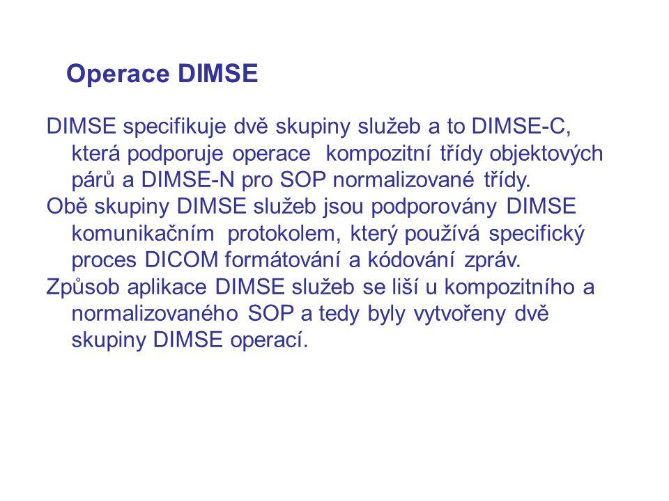 Operace DIMSE DIMSE specifikuje dvě skupiny služeb a to DIMSE-C, která podporuje operace kompozitní třídy objektových párů a DIMSE-N pro SOP normalizo
