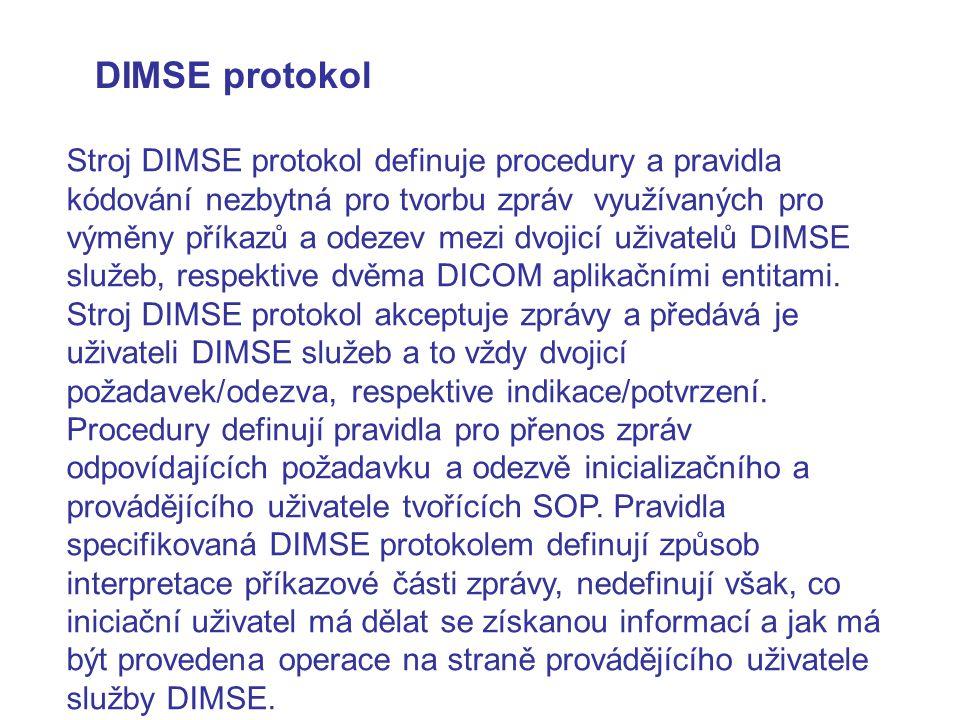 DIMSE protokol Stroj DIMSE protokol definuje procedury a pravidla kódování nezbytná pro tvorbu zpráv využívaných pro výměny příkazů a odezev mezi dvoj