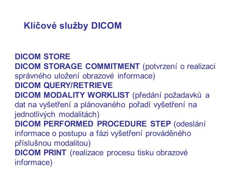 Klíčové služby DICOM DICOM STORE DICOM STORAGE COMMITMENT (potvrzení o realizaci správného uložení obrazové informace) DICOM QUERY/RETRIEVE DICOM MODALITY WORKLIST (předání požadavků a dat na vyšetření a plánovaného pořadí vyšetření na jednotlivých modalitách) DICOM PERFORMED PROCEDURE STEP (odeslání informace o postupu a fázi vyšetření prováděného příslušnou modalitou) DICOM PRINT (realizace procesu tisku obrazové informace)